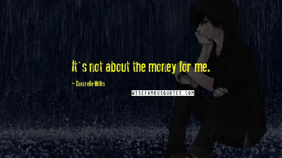 Dontrelle Willis quotes: It's not about the money for me.