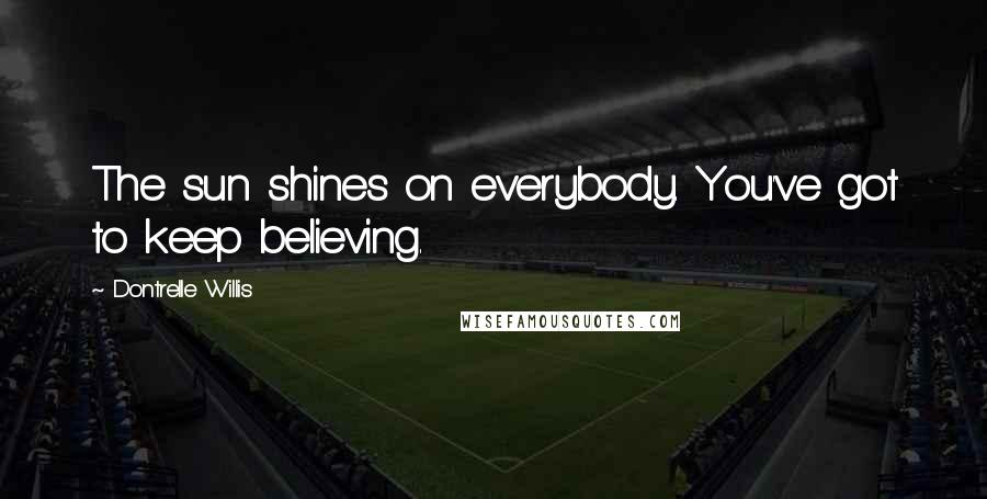 Dontrelle Willis quotes: The sun shines on everybody. You've got to keep believing.