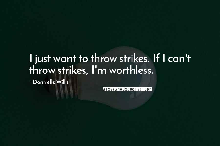 Dontrelle Willis quotes: I just want to throw strikes. If I can't throw strikes, I'm worthless.