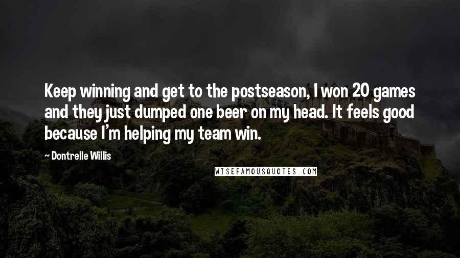 Dontrelle Willis quotes: Keep winning and get to the postseason, I won 20 games and they just dumped one beer on my head. It feels good because I'm helping my team win.