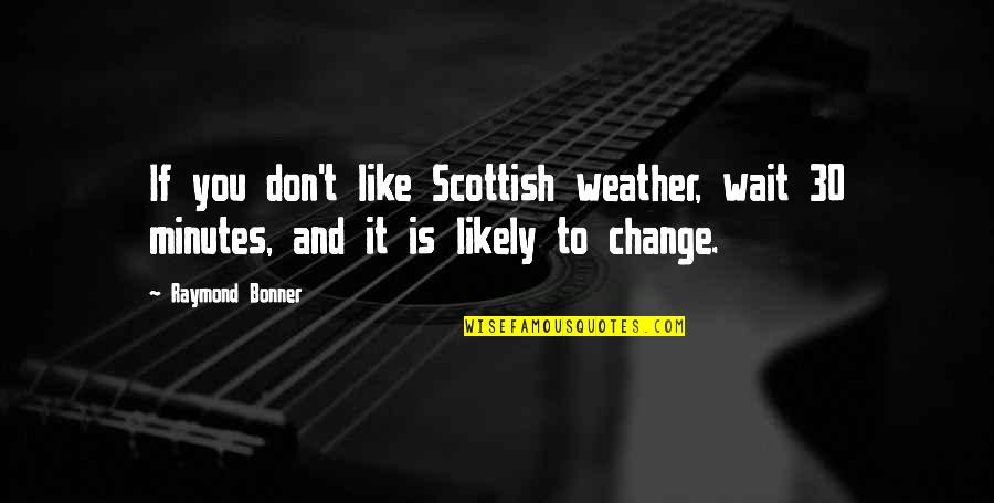 Don'ts Quotes By Raymond Bonner: If you don't like Scottish weather, wait 30