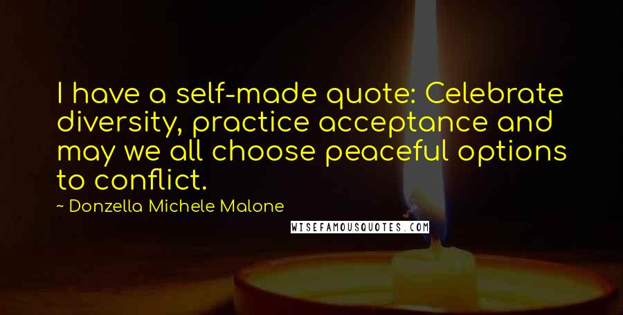 Donzella Michele Malone quotes: I have a self-made quote: Celebrate diversity, practice acceptance and may we all choose peaceful options to conflict.
