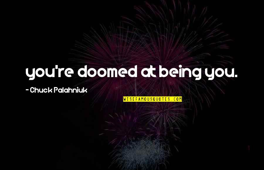 Doomed Palahniuk Quotes By Chuck Palahniuk: you're doomed at being you.