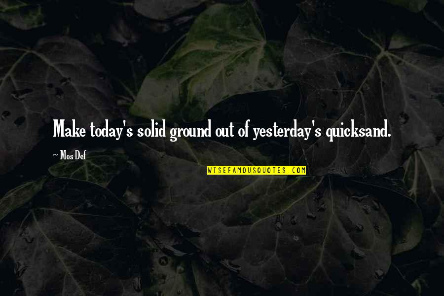 Doomed Palahniuk Quotes By Mos Def: Make today's solid ground out of yesterday's quicksand.