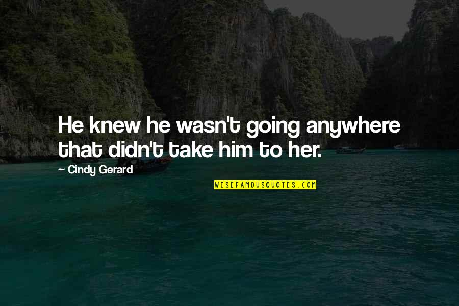 Doors Goodreads Quotes By Cindy Gerard: He knew he wasn't going anywhere that didn't