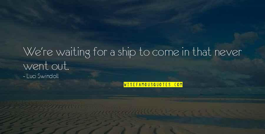 Dopiness Quotes By Luci Swindoll: We're waiting for a ship to come in