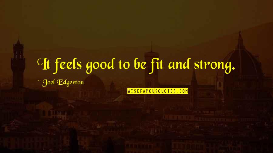 Dorcas Lane Quotes By Joel Edgerton: It feels good to be fit and strong.