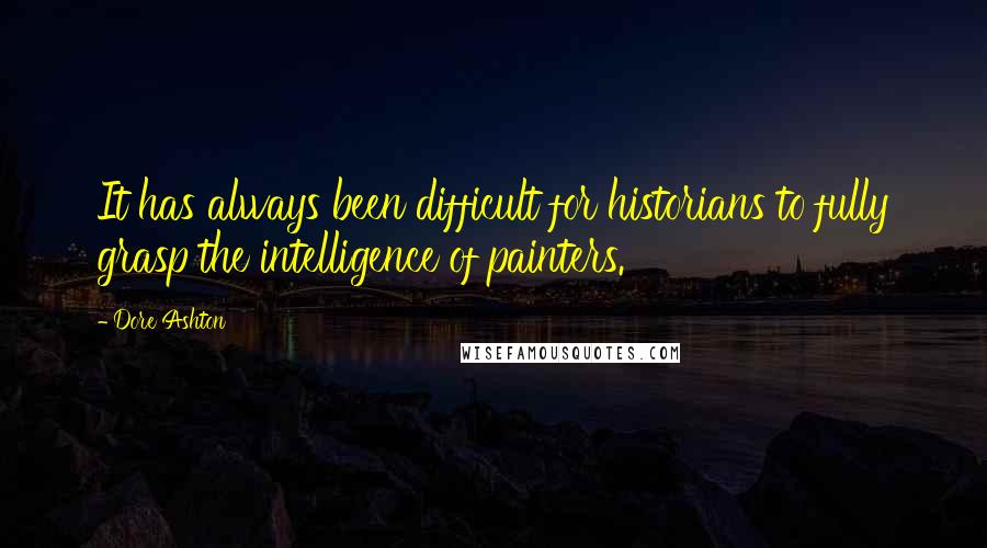 Dore Ashton quotes: It has always been difficult for historians to fully grasp the intelligence of painters.