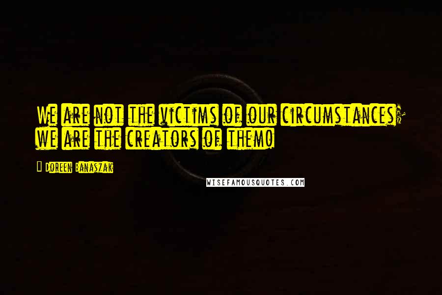 Doreen Banaszak quotes: We are not the victims of our circumstances; we are the creators of them!