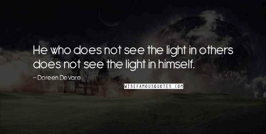Doreen DeVore quotes: He who does not see the light in others does not see the light in himself.