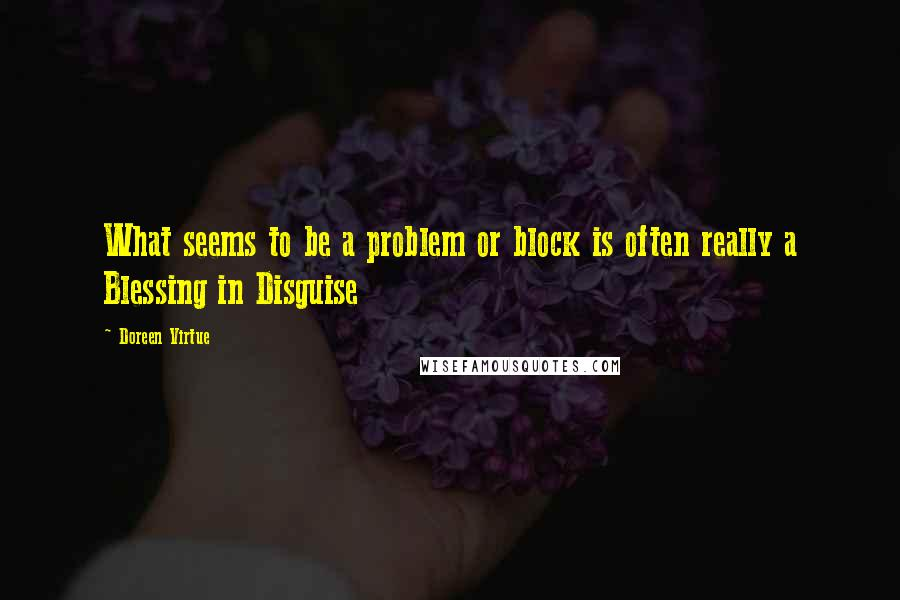Doreen Virtue quotes: What seems to be a problem or block is often really a Blessing in Disguise