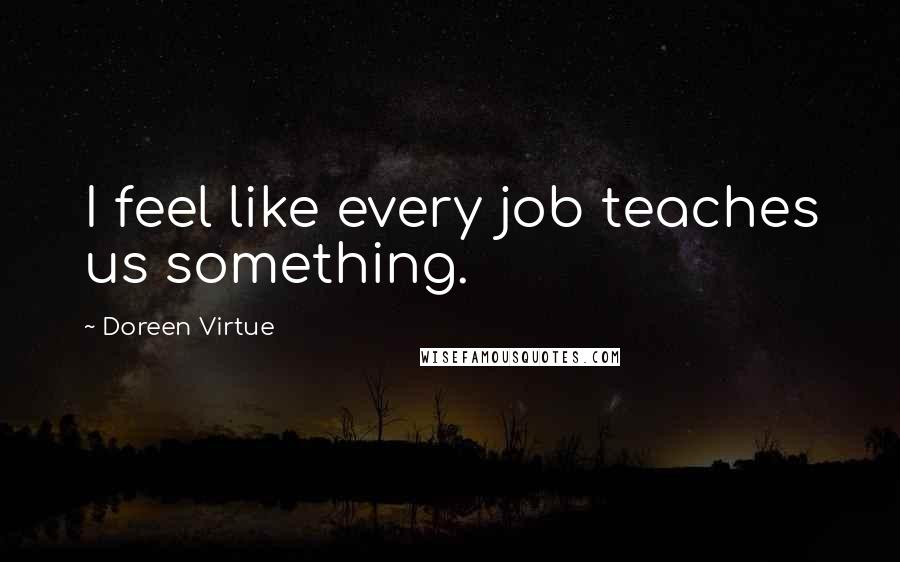 Doreen Virtue quotes: I feel like every job teaches us something.
