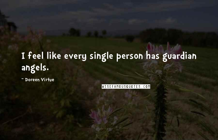 Doreen Virtue quotes: I feel like every single person has guardian angels.