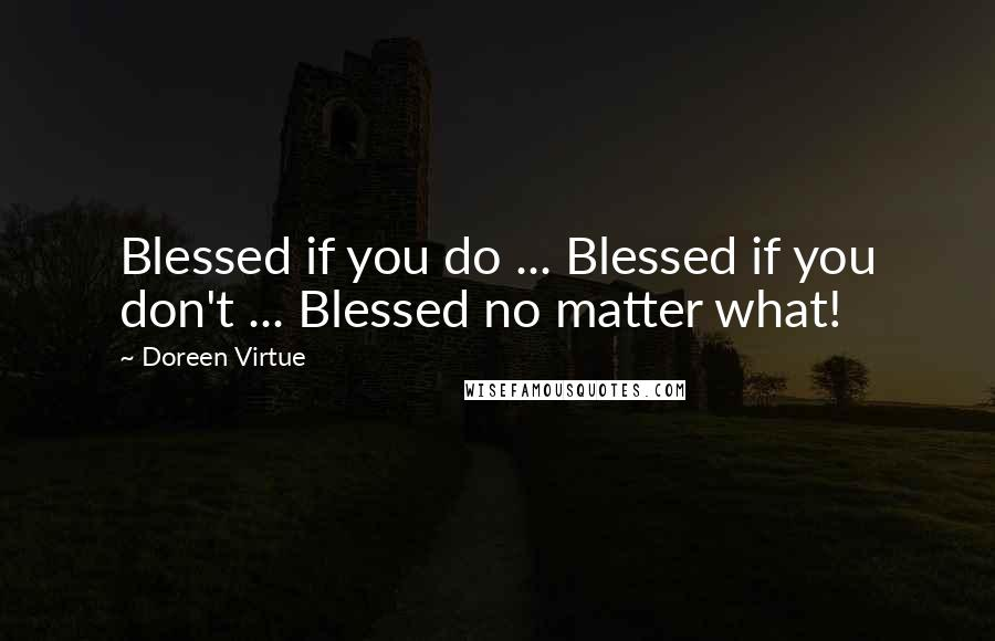 Doreen Virtue quotes: Blessed if you do ... Blessed if you don't ... Blessed no matter what!