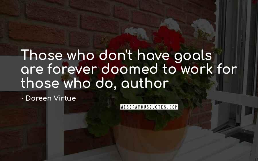 Doreen Virtue quotes: Those who don't have goals are forever doomed to work for those who do, author