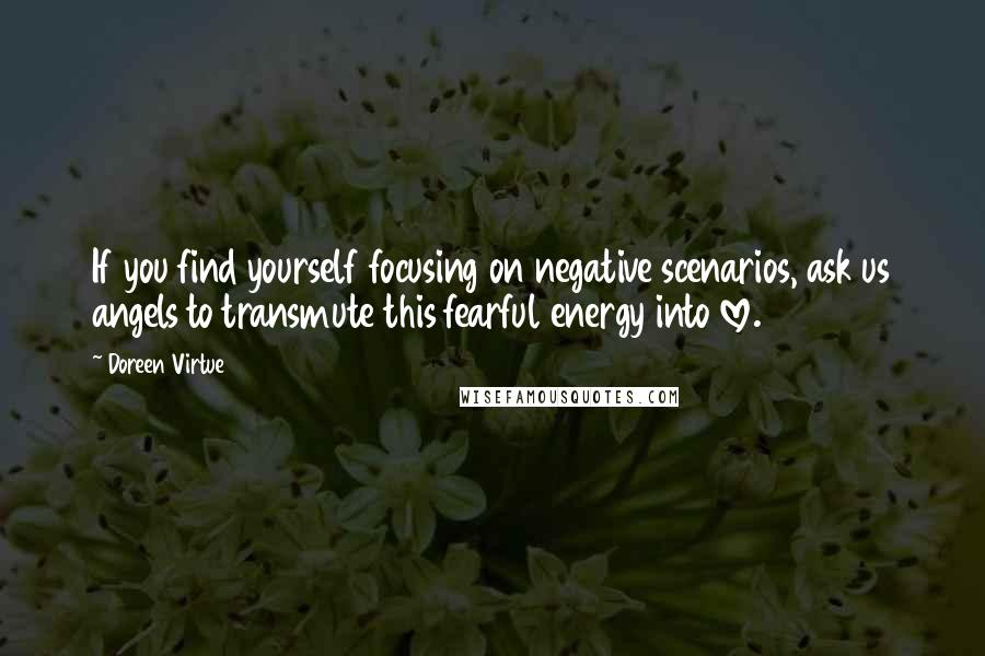 Doreen Virtue quotes: If you find yourself focusing on negative scenarios, ask us angels to transmute this fearful energy into love.
