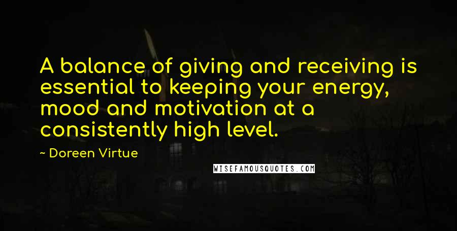 Doreen Virtue quotes: A balance of giving and receiving is essential to keeping your energy, mood and motivation at a consistently high level.