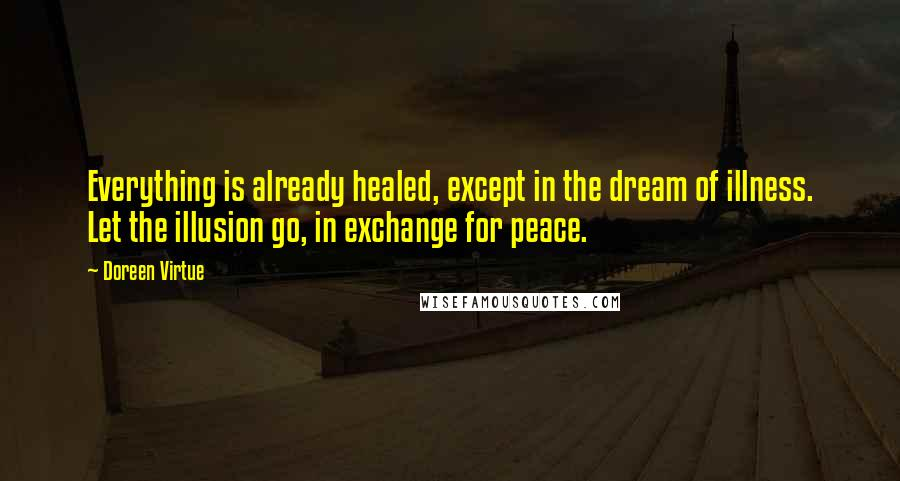 Doreen Virtue quotes: Everything is already healed, except in the dream of illness. Let the illusion go, in exchange for peace.