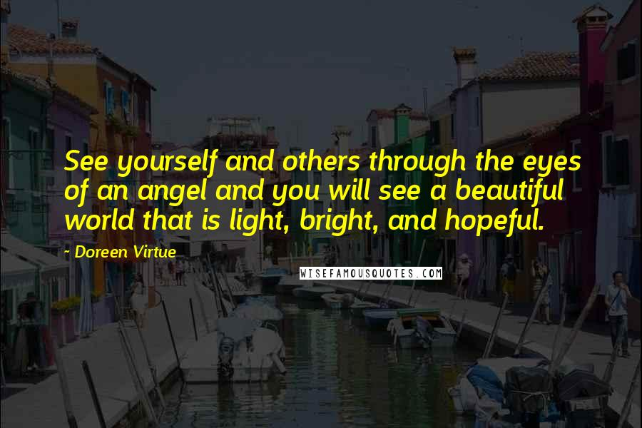 Doreen Virtue quotes: See yourself and others through the eyes of an angel and you will see a beautiful world that is light, bright, and hopeful.
