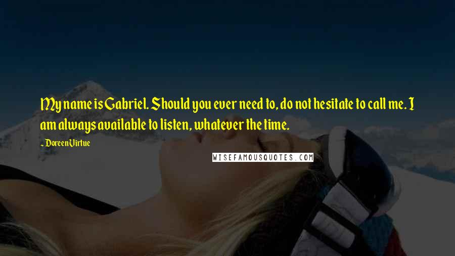 Doreen Virtue quotes: My name is Gabriel. Should you ever need to, do not hesitate to call me. I am always available to listen, whatever the time.