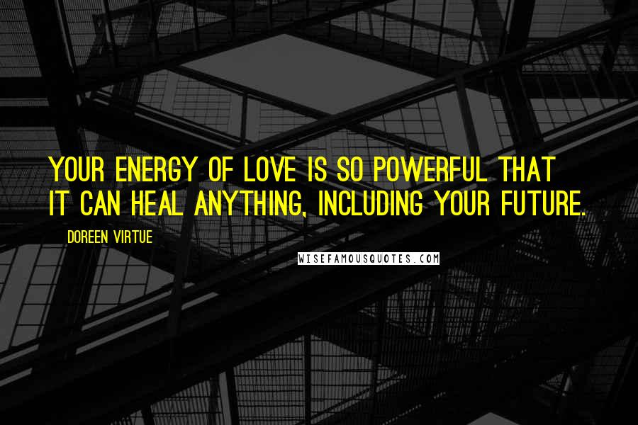Doreen Virtue quotes: Your energy of love is so powerful that it can heal anything, including your future.