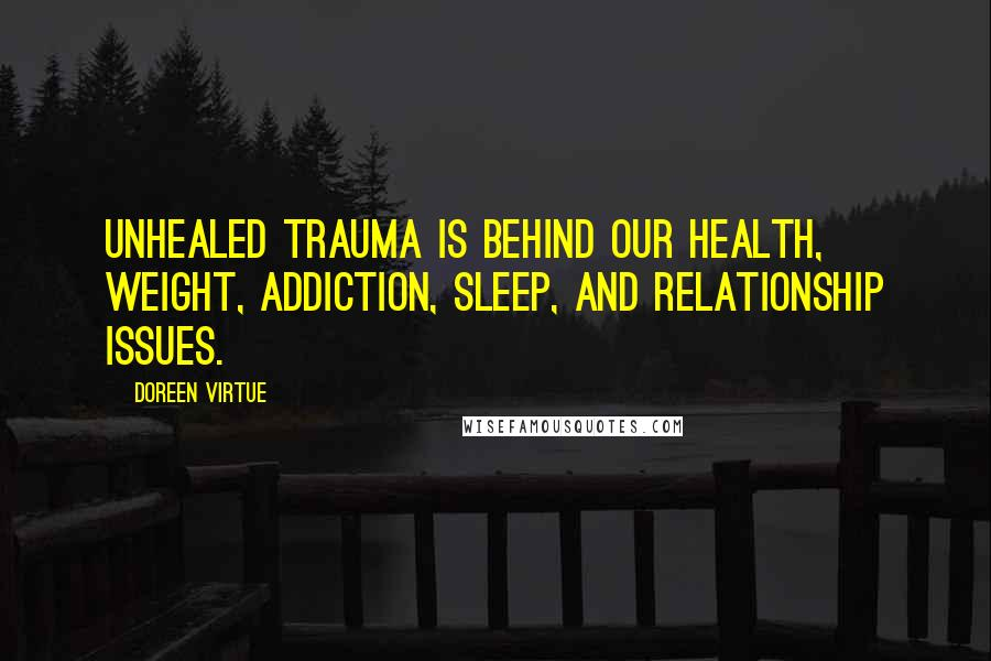 Doreen Virtue quotes: Unhealed trauma is behind our health, weight, addiction, sleep, and relationship issues.