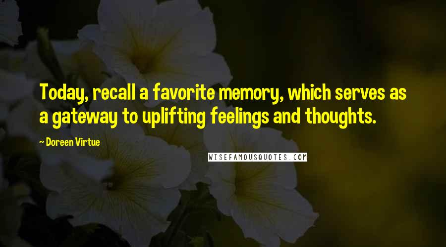 Doreen Virtue quotes: Today, recall a favorite memory, which serves as a gateway to uplifting feelings and thoughts.