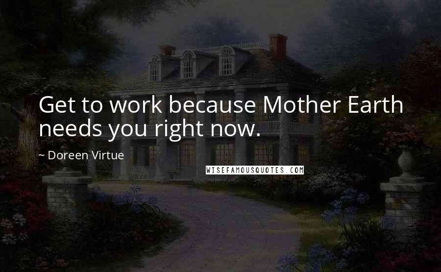 Doreen Virtue quotes: Get to work because Mother Earth needs you right now.
