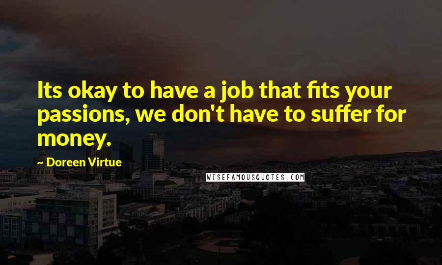 Doreen Virtue quotes: Its okay to have a job that fits your passions, we don't have to suffer for money.