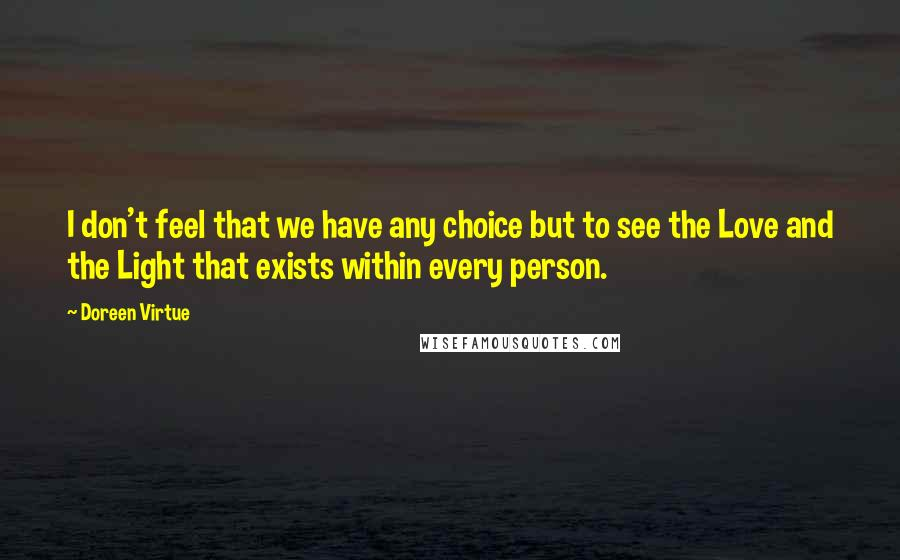 Doreen Virtue quotes: I don't feel that we have any choice but to see the Love and the Light that exists within every person.