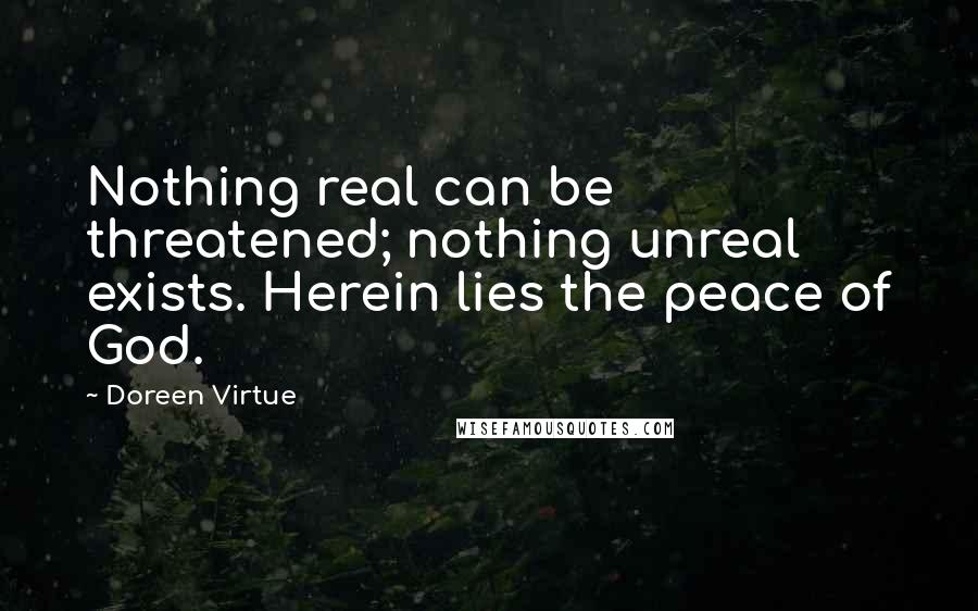 Doreen Virtue quotes: Nothing real can be threatened; nothing unreal exists. Herein lies the peace of God.