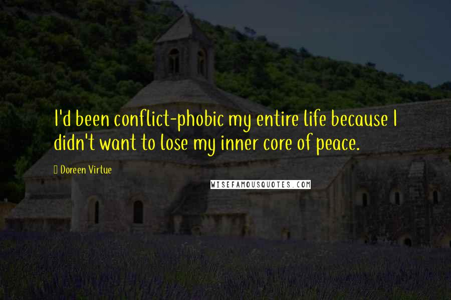 Doreen Virtue quotes: I'd been conflict-phobic my entire life because I didn't want to lose my inner core of peace.