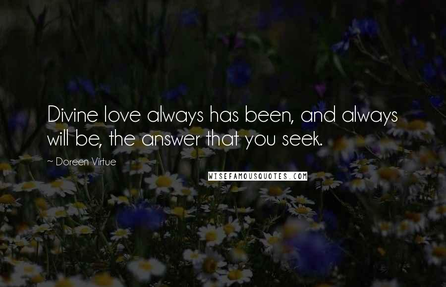 Doreen Virtue quotes: Divine love always has been, and always will be, the answer that you seek.