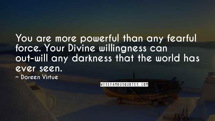 Doreen Virtue quotes: You are more powerful than any fearful force. Your Divine willingness can out-will any darkness that the world has ever seen.