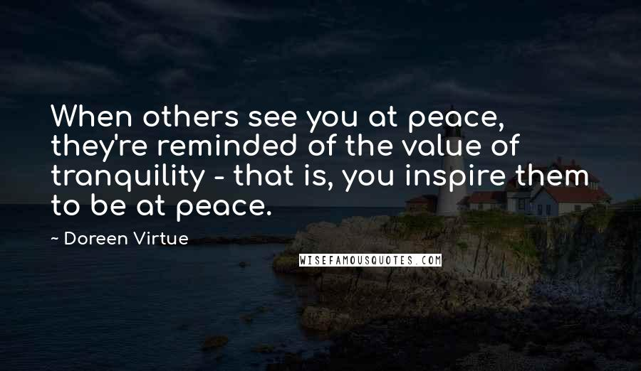 Doreen Virtue quotes: When others see you at peace, they're reminded of the value of tranquility - that is, you inspire them to be at peace.