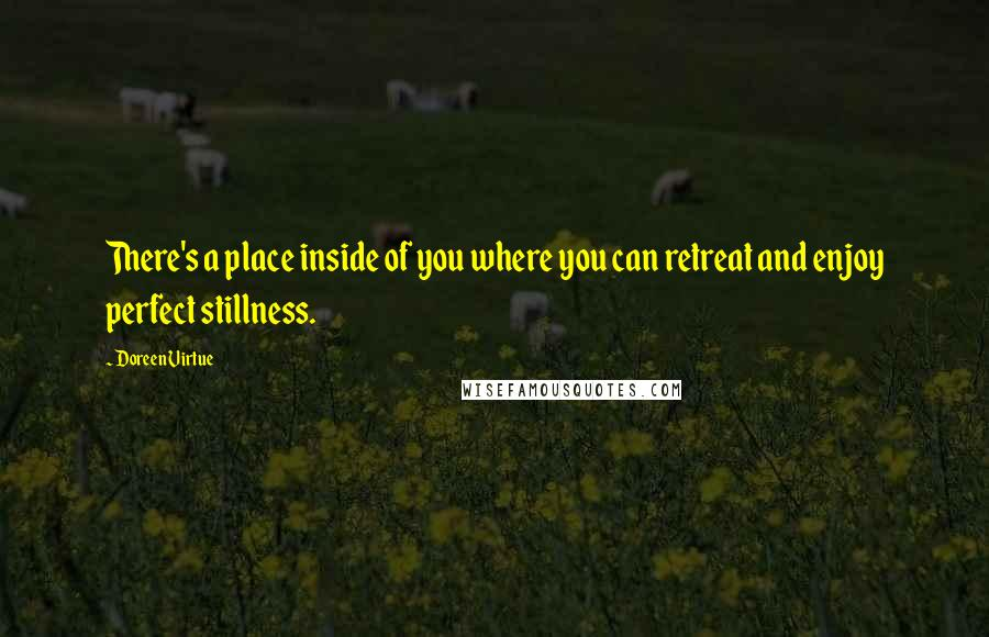 Doreen Virtue quotes: There's a place inside of you where you can retreat and enjoy perfect stillness.