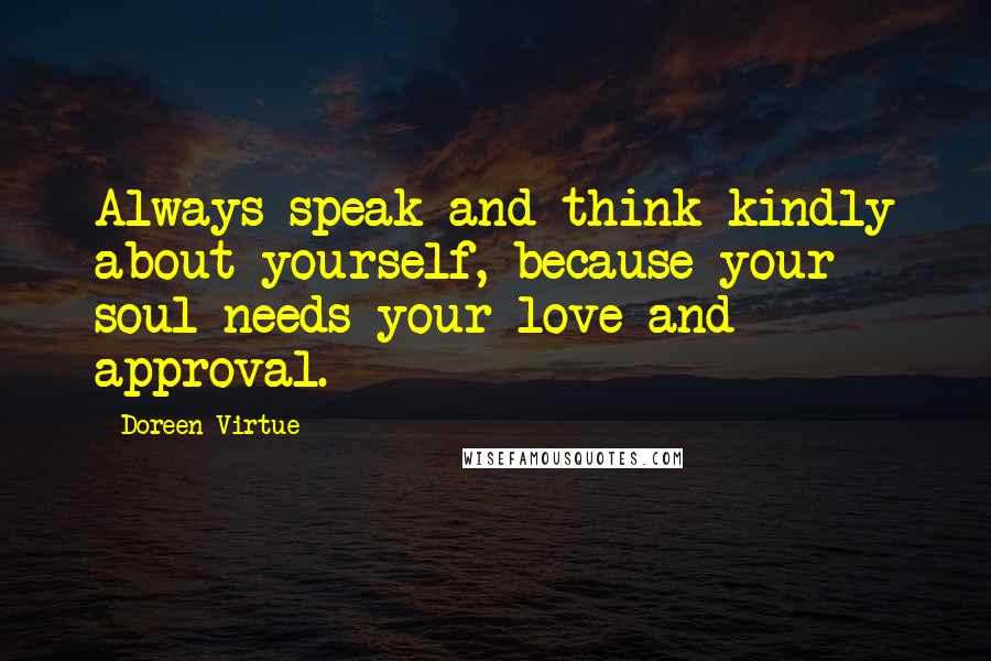 Doreen Virtue quotes: Always speak and think kindly about yourself, because your soul needs your love and approval.