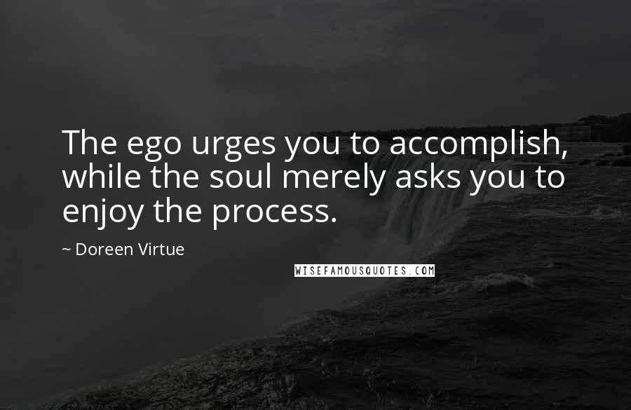 Doreen Virtue quotes: The ego urges you to accomplish, while the soul merely asks you to enjoy the process.