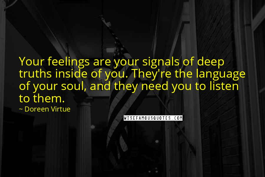 Doreen Virtue quotes: Your feelings are your signals of deep truths inside of you. They're the language of your soul, and they need you to listen to them.