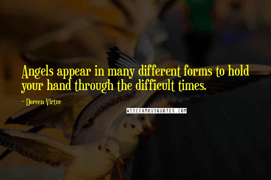 Doreen Virtue quotes: Angels appear in many different forms to hold your hand through the difficult times.