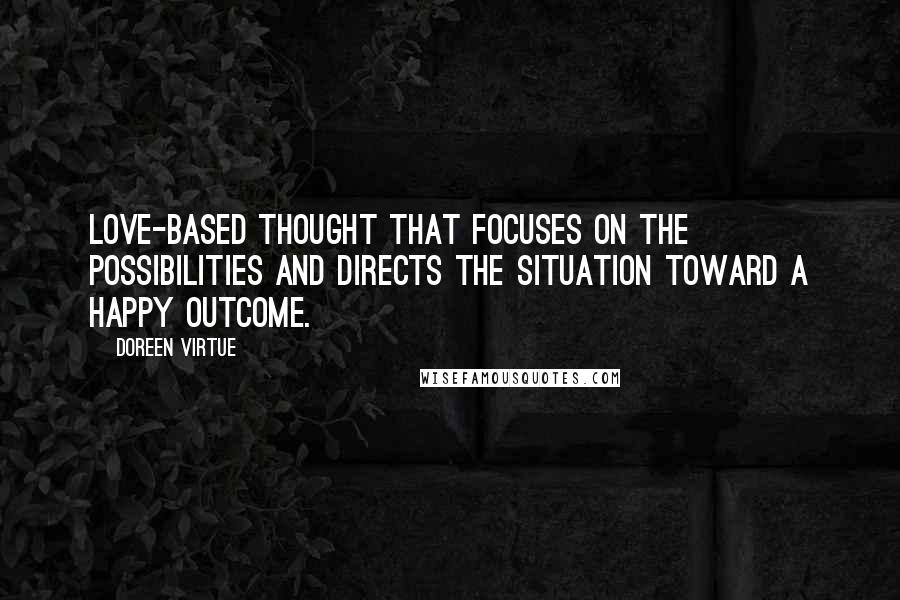 Doreen Virtue quotes: love-based thought that focuses on the possibilities and directs the situation toward a happy outcome.