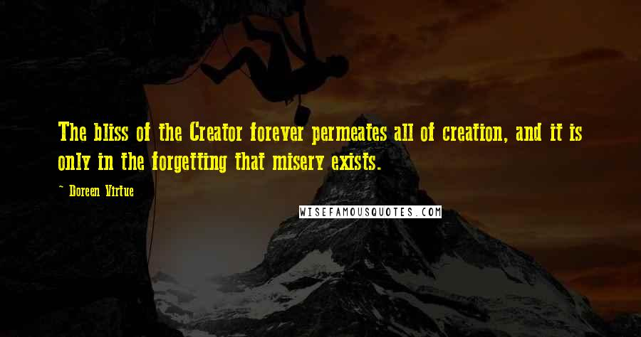 Doreen Virtue quotes: The bliss of the Creator forever permeates all of creation, and it is only in the forgetting that misery exists.