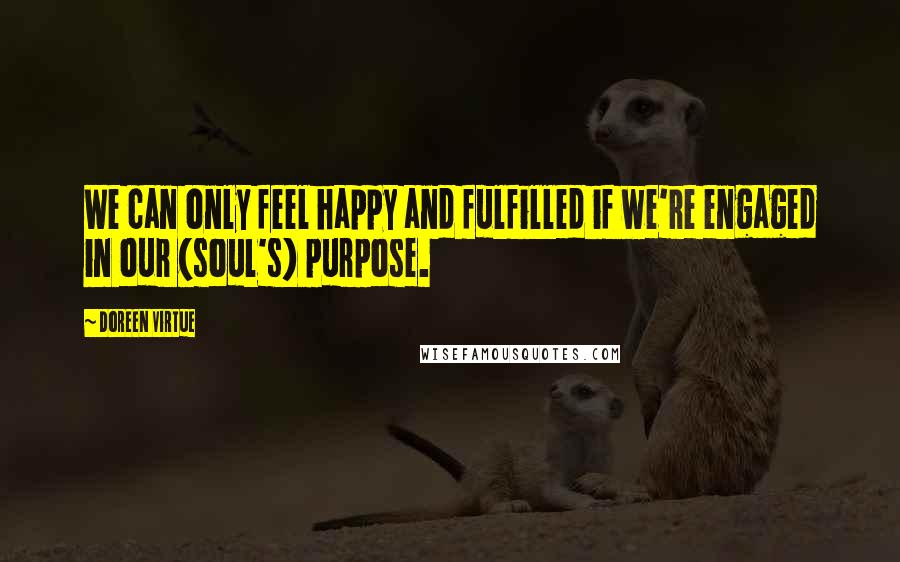 Doreen Virtue quotes: We can only feel happy and fulfilled if we're engaged in our (soul's) purpose.