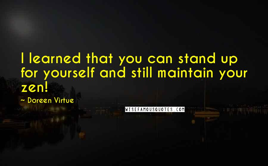 Doreen Virtue quotes: I learned that you can stand up for yourself and still maintain your zen!