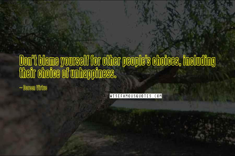 Doreen Virtue quotes: Don't blame yourself for other people's choices, including their choice of unhappiness.