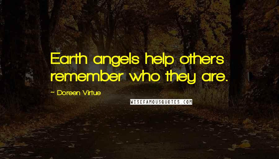 Doreen Virtue quotes: Earth angels help others remember who they are.