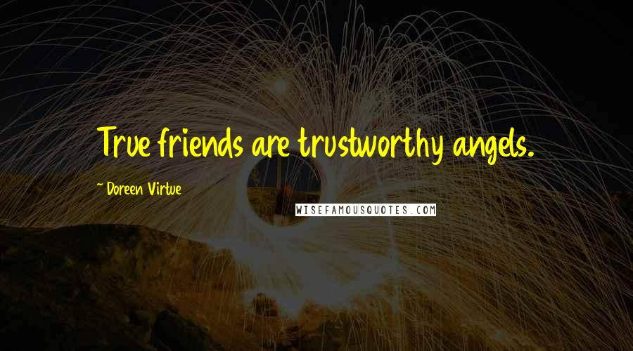 Doreen Virtue quotes: True friends are trustworthy angels.
