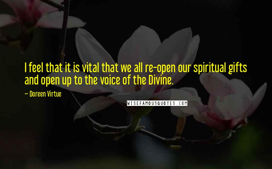 Doreen Virtue quotes: I feel that it is vital that we all re-open our spiritual gifts and open up to the voice of the Divine.