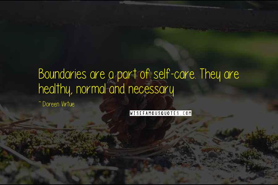 Doreen Virtue quotes: Boundaries are a part of self-care. They are healthy, normal and necessary