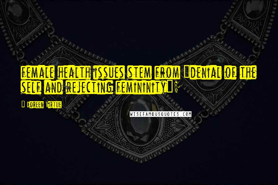 "Doreen Virtue quotes: female health issues stem from ""denial of the self and rejecting femininity"";"